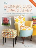 Grubb, Vicky - The Beginner's Guide to Upholstery: 10 Achievable DIY Upholstery and Reupholstery Projects for Your Home - 9781446305324 - V9781446305324