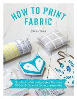 Shah, Zeena - How to Print Fabric: Kitchen-table Techniques for Over 20 Hand-printed Home Accessories - 9781446305973 - V9781446305973