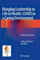 Dickson, Graham; Tholl, Bill - Bringing Leadership to Life in Health: Leads in a Caring Environment - 9781447170266 - V9781447170266