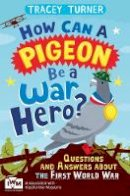 Turner, Tracey - How Can a Pigeon Be a War Hero?: Questions and Answers about the First World War - 9781447226192 - V9781447226192