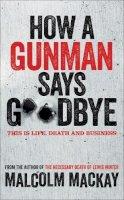 MacKay, Malcolm - How a Gunman Says Goodbye - 9781447235965 - V9781447235965