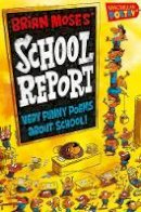 Moses, Brian - Brian Moses' School Report: Very Funny Poems About School! - 9781447254645 - V9781447254645