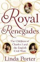 Porter, Linda - Royal Renegades: The Children of Charles I and the English Civil Wars - 9781447267546 - V9781447267546