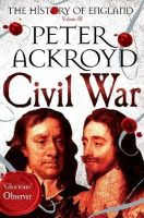 Ackroyd, Peter - Civil War: Volume III: The History of England - 9781447271697 - V9781447271697