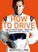 Collins, Ben - How to Drive: the Ultimate Guide, from the Man Who Was the Stig - 9781447272847 - V9781447272847