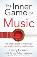 W Timothy Gallwey, Barry Green - The Inner Game of Music - 9781447291725 - 9781447291725