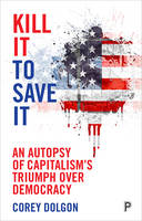 Dolgon, Corey - Kill It to Save It: An Autopsy of Capitalism's Triumph over Democracy - 9781447317128 - V9781447317128