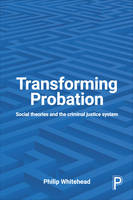 Whitehead, Philip - Transforming Probation: Social Theories and the Criminal Justice System - 9781447327660 - V9781447327660