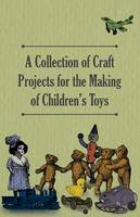 Anon - A Collection of Craft Projects For the Making of Children's Toys - 9781447459224 - V9781447459224