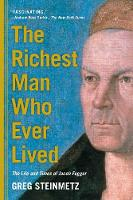 Steinmetz, Greg - The Richest Man Who Ever Lived: The Life and Times of Jacob Fugger - 9781451688566 - V9781451688566