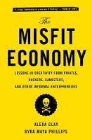 Clay, Alexa, Phillips, Kyra Maya - The Misfit Economy: Lessons in Creativity from Pirates, Hackers, Gangsters and Other Informal Entrepreneurs - 9781451688832 - V9781451688832