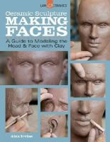 Irvine, Alex - Ceramic Sculpture: Making Faces: A Guide to Modeling the Head and Face with Clay - 9781454707769 - V9781454707769