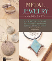 Loney, Jan - Metal Jewelry Made Easy: A Crafter's Guide to Fabricating Necklaces, Earrings, Bracelets & More - 9781454709145 - V9781454709145