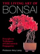 Liang, Amy - The Living Art of Bonsai: Principles & Techniques of Cultivation & Propagation - 9781454912217 - V9781454912217
