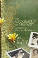 Walker, Jeanne Murray - The Geography of Memory: A Pilgrimage Through Alzheimer's - 9781455544981 - V9781455544981