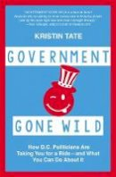 Tate, Kristin - Government Gone Wild: How D.C. Politicians Are Taking You for a Ride -- and What You Can Do About It - 9781455566235 - V9781455566235