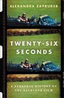 Zapruder, Alexandra - Twenty-Six Seconds: A Personal History of the Zapruder Film - 9781455574810 - V9781455574810