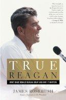 Rosebush, James - True Reagan: What Made Ronald Reagan Great and Why It Matters - 9781455593842 - V9781455593842