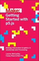 Lauren McCarthy, Casey Reas, Ben Fry - Make: Getting Started with p5.js: Making Interactive Graphics in JavaScript and Processing - 9781457186776 - 9781457186776