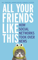 Crawford, H, Filipovic, D, Hunter, A - All Your Friends Like This: How Social Networks Took Over News - 9781460750681 - V9781460750681