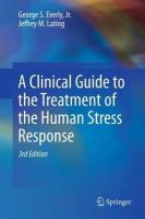 Everly, George S.; Lating, Jeffrey M. - Clinical Guide to the Treatment of the Human Stress Response - 9781461455370 - V9781461455370