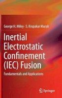 Miley, George H., Murali, S. Krupakar - Inertial Electrostatic Confinement (IEC) Fusion: Fundamentals and Applications - 9781461493372 - V9781461493372