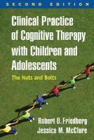 Friedberg Phd, Robert D., McClure PsyD, Jessica M. - Clinical Practice of Cognitive Therapy with Children and Adolescents, Second Edition: The Nuts and Bolts - 9781462519804 - V9781462519804
