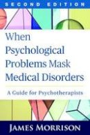 Morrison MD, James - When Psychological Problems Mask Medical Disorders, Second Edition: A Guide for Psychotherapists - 9781462521760 - V9781462521760