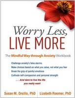 Orsillo PhD, Susan M., Roemer PhD, Lizabeth - Worry Less, Live More: The Mindful Way through Anxiety Workbook - 9781462525454 - V9781462525454