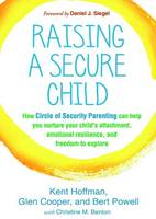 Hoffman, Kent, Cooper, Glen, Powell, Bert, Benton, Christine M., Siegel, Daniel J. - Raising a Secure Child: How Circle of Security Parenting Can Help You Nurture Your Child's Attachment, Emotional Resilience, and Freedom to Explore - 9781462527632 - 9781462527632