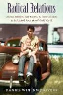 Rivers, Daniel Winunwe - Radical Relations: Lesbian Mothers, Gay Fathers, and Their Children in the United States since World War II (Gender and American Culture) - 9781469626451 - V9781469626451