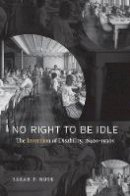 Rose, Sarah F. - No Right to Be Idle: The Invention of Disability, 1840s-1930s - 9781469630083 - V9781469630083