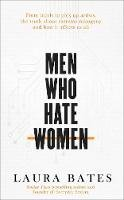 Bates, Laura - Men Who Hate Women: From incels to pickup artists, the truth about extreme misogyny and how it affects us all - 9781471152269 - 9781471152269