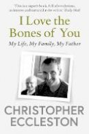 Eccleston, Christopher - I Love the Bones of You: My Father And The Making Of Me - 9781471176340 - 9781471176340