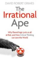 Grimes, David Robert - The Irrational Ape: Why Flawed Logic Puts us all at Risk and How Critical Thinking Can Save the World - 9781471178269 - 9781471178269