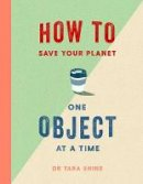 Shine, Tara - How to Save Your Planet One Object at a Time - 9781471184109 - 9781471184109