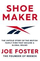 Foster, Joe - Shoemaker: The Untold Story of the British Family Firm that Became a Global Brand - 9781471194023 - 9781471194023