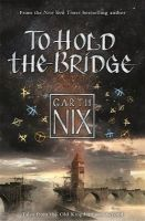 Nix, Garth - To Hold the Bridge: Tales from the Old Kingdom and Beyond - 9781471404481 - V9781471404481