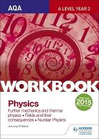 Pollard, Jeremy - AQA A-Level Year 2 Physics Workbook: Further Mechanics and Thermal Physics; Fields and Their Consequences; Nuclear Physics: Sections 6-8 - 9781471845079 - V9781471845079
