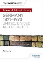 Farmer, Alan, Warnock, Barbara - My Revision Notes: Edexcel A Level History: Germany, 1871-1990: United, Divided and Reunited - 9781471876646 - V9781471876646