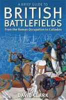 Clark, David - A Brief Guide to British Battlefields: From the Roman Occupation to Culloden - 9781472108135 - V9781472108135