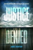 Morton, James - Justice Denied: Extraordinary Miscarriages of Justice - 9781472111319 - V9781472111319
