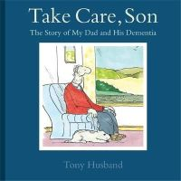 Husband, Tony - Take Care, Son: The Story of My Dad and his Dementia - 9781472115560 - V9781472115560