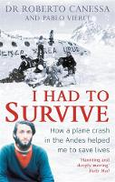 Canessa, Dr Dr. Roberto, Vierci, Pablo - I Had to Survive: How a plane crash in the Andes helped me to save lives - 9781472124173 - V9781472124173