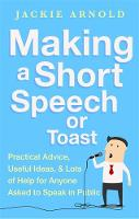 Arnold, Jackie - Making a Short Speech or Toast: Practical advice, useful ideas and lots of help for anyone asked to speak in public - 9781472136398 - V9781472136398