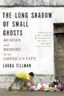 Tillman, Laura - The Long Shadow of Small Ghosts: Murder and Memory in an American City - 9781472152145 - V9781472152145