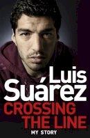 Suarez, Luis - Luis Suarez - My Story: Crossing the Line - 9781472224248 - KTK0097190