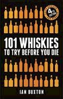 Buxton, Ian - 101 Whiskies to Try Before You Die (Revised and Updated): 4th Edition - 9781472258267 - V9781472258267