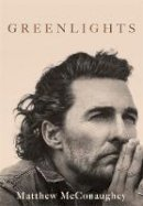 Matthew McConaughey - Greenlights: Raucous stories and outlaw wisdom from the Academy Award-winning actor - 9781472280831 - 9781472280831