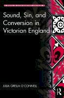 Grella O'Connell, Julia - Sound, Sin, and Conversion in Victorian England (Music in Nineteenth-Century Britain) - 9781472410849 - V9781472410849